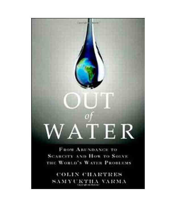 how to solve scarcity in the Out of water: from abundance to scarcity and how to solve the world's water  problems [colin chartres, samyuktha varma] on amazoncom free shipping .
