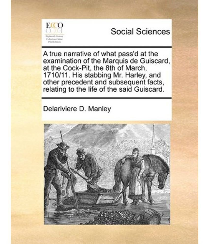 True Narrative of What Passd at the Examination of the Marquis de Guiscard,  at the Cock-Pit, the 8th of March, 171011  His Stabbing Mr  Harley, and
