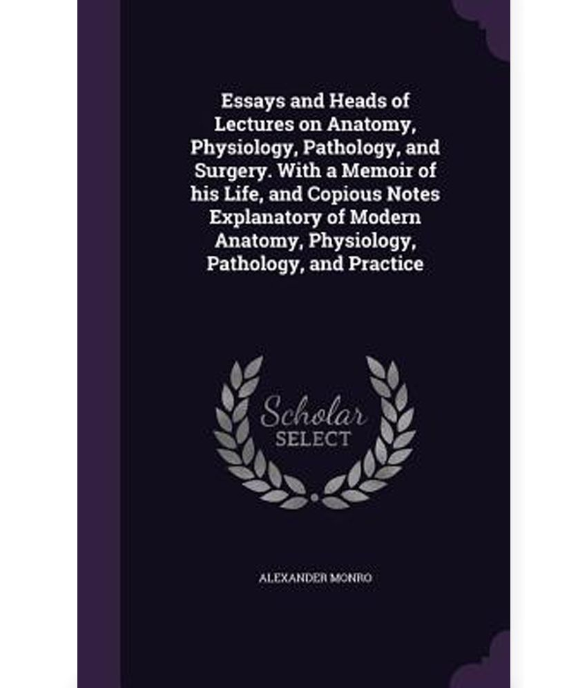 essays and heads of lectures on anatomy physiology pathology essays and heads of lectures on anatomy physiology pathology and surgery a memoir of his life and copious notes explanatory of modern anatom