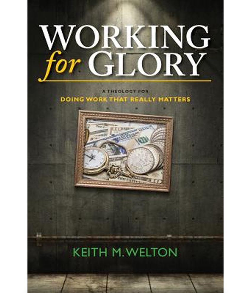 Working for Glory: A Theology for Doing Work That Matters