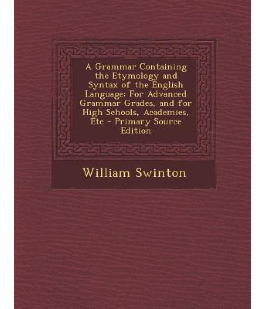 A Grammar Containing the Etymology and Syntax of the English ...