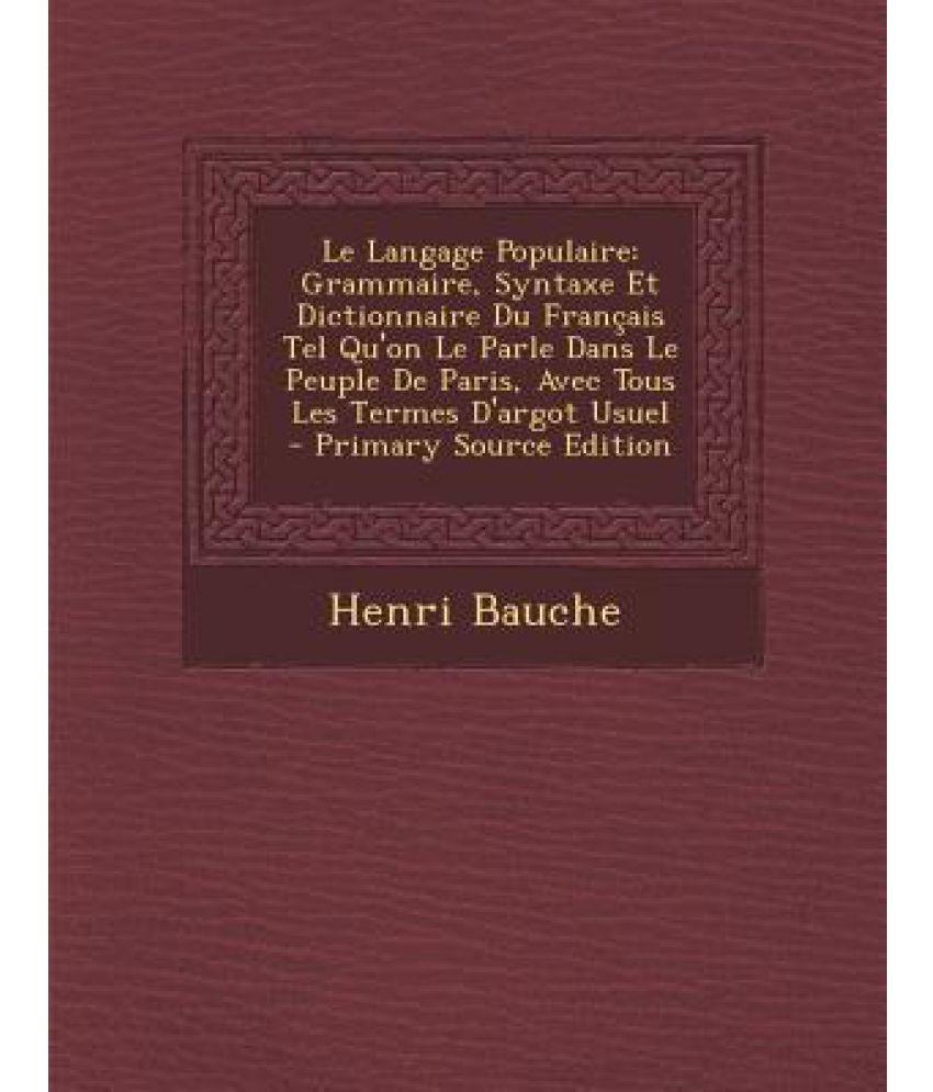 Le Langage Populaire: Grammaire, Syntaxe Et Dictionnaire Du Francais Tel Qu'on Le Parle Dans Le Peuple de Paris, Avec Tous Les Termes D'Argo