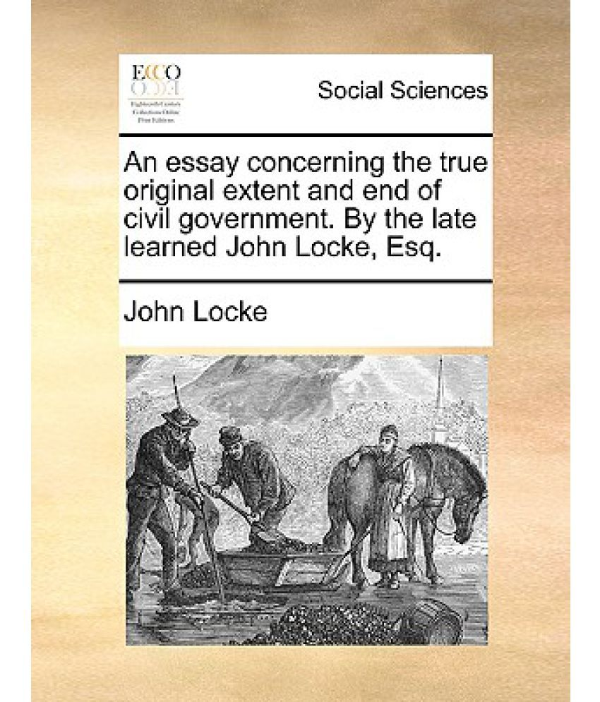 john locke an essay concerning the true original extent and end of an essay concerning the true original extent and end of civil