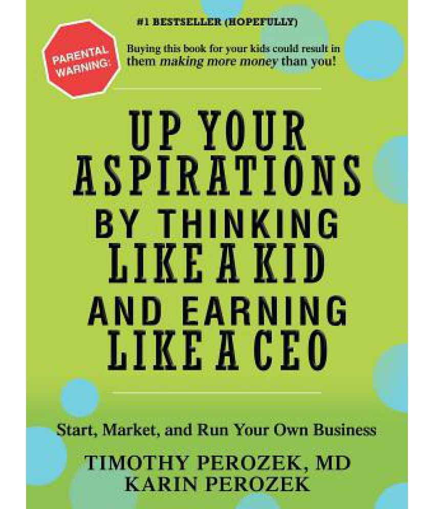 up your aspirations by thinking like a kid and earning like a ceo up your aspirations by thinking like a kid and earning like a ceo start market and run your own business