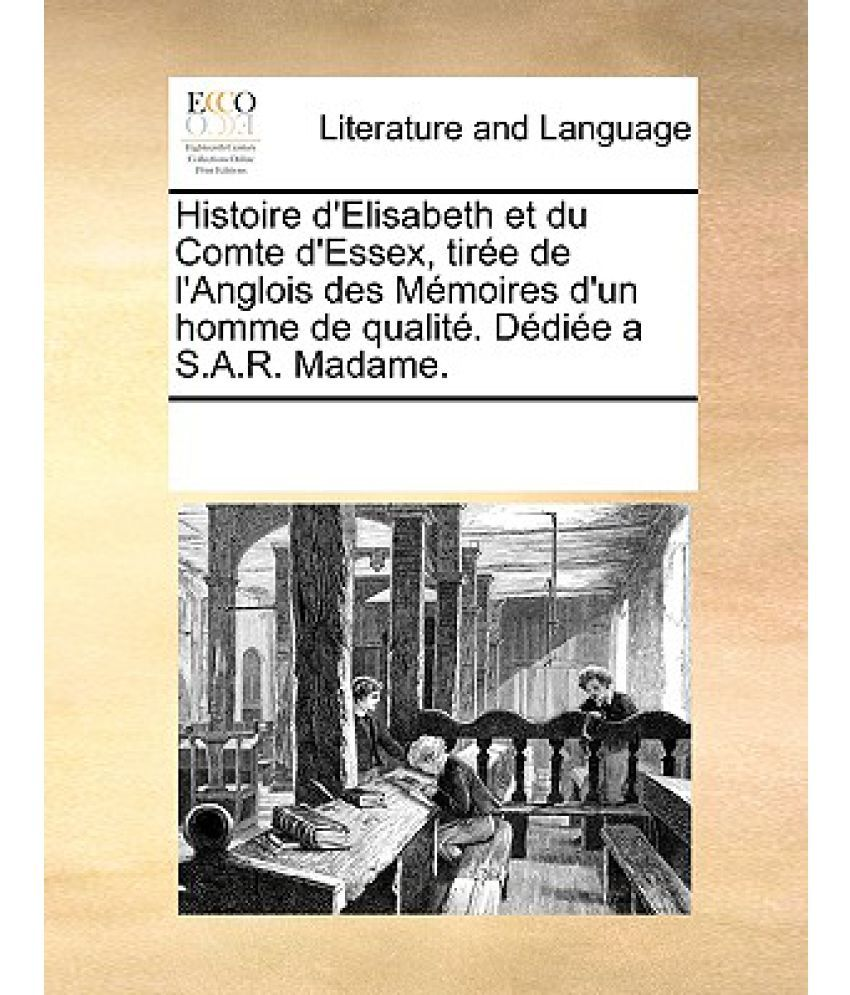 Anglois histoire d'elisabeth et du comte d'essex, tiree de l'anglois des memoires  d'un homme de qualite. dediee a s.a.r. madame.