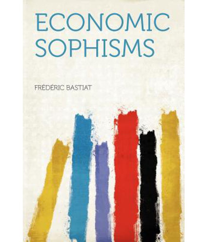 thesis of economic sophisms In the work of popularization for which he was best known in his lifetime, the economic sophisms, bastiat used a variety of formats, including essays written in informal or more conversational prose, essays written in dialog or constructed in conversational form, stand-alone economic tales or fables, fictional letters or petitions to government.