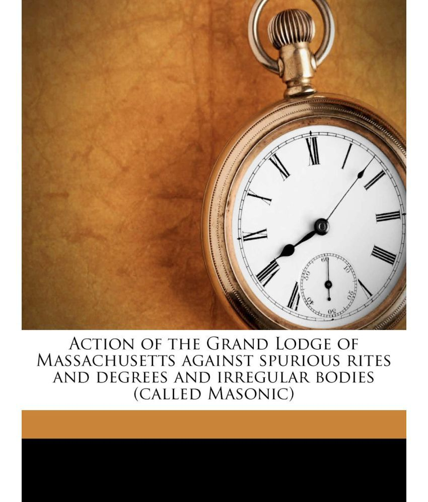 Action of the Grand Lodge of Massachusetts against spurious rites and degrees and irregular bodies (called Masonic)